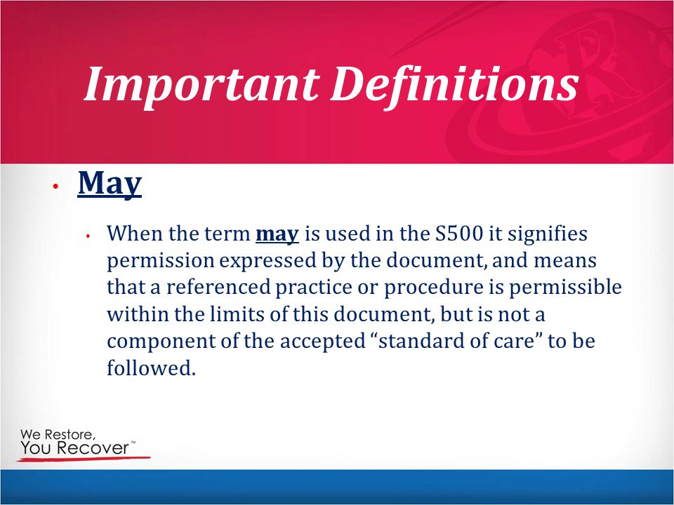 Important Definitions May When the term may is used in the S500 it signifies permission expressed by the document, and means that a referenced practice or procedure is permissible within the limits of this document, but is not a component of the accepted standard of care to be followed.