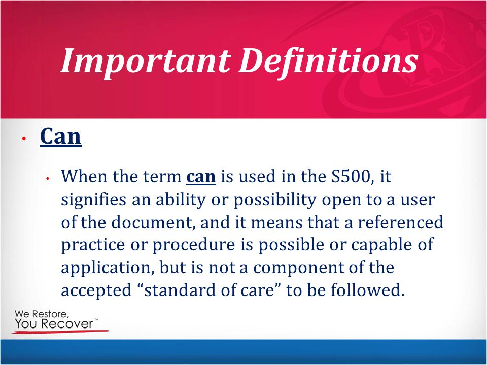 Important Definitions Can When the term can is used in the S500, it signifies an ability or possibility open to a user of the document, and it means that a referenced practice or procedure is possible or capable of application, but is not a component of the accepted standard of care to be followed.