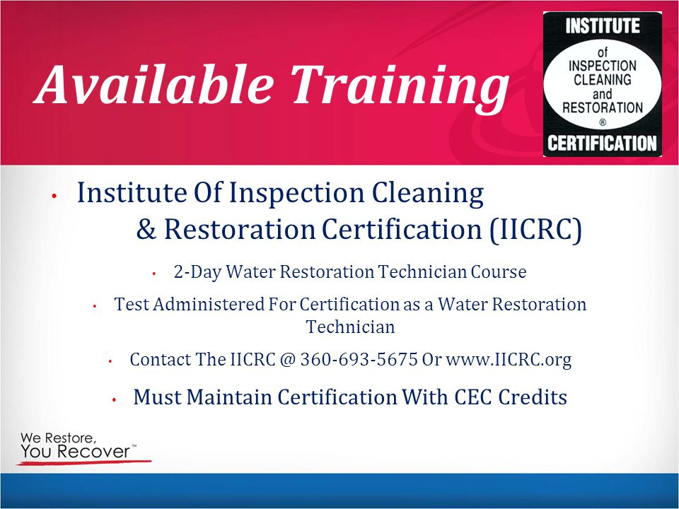 Available Training Institute Of Inspection Cleaning & Restoration Certification (IICRC) 2-Day Water Restoration Technician Course Test Administered For Certification as a Water Restoration Technician Contact The IICRC @ 360-693-5675 Or www.IICRC.org Must Maintain Certification With CEC Credits