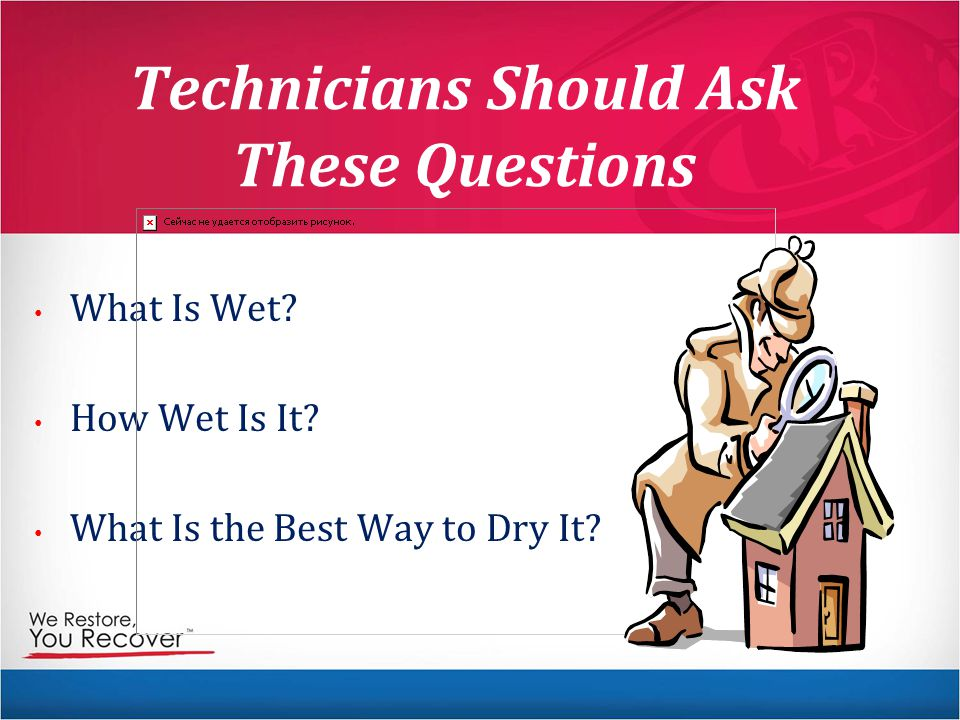 Technicians Should Ask These Questions What Is Wet? How Wet Is It? What Is the Best Way to Dry It?
