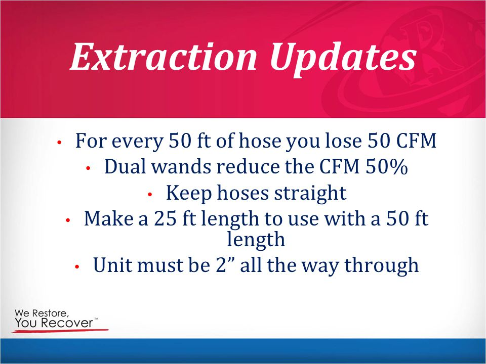 Extraction Updates For every 50 ft of hose you lose 50 CFM Dual wands reduce the CFM 50% Keep hoses straight Make a 25 ft length to use with a 50 ft length Unit must be 2 all the way through