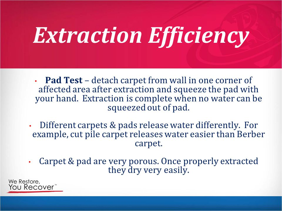 Extraction Efficiency Pad Test – detach carpet from wall in one corner of affected area after extraction and squeeze the pad with your hand.
