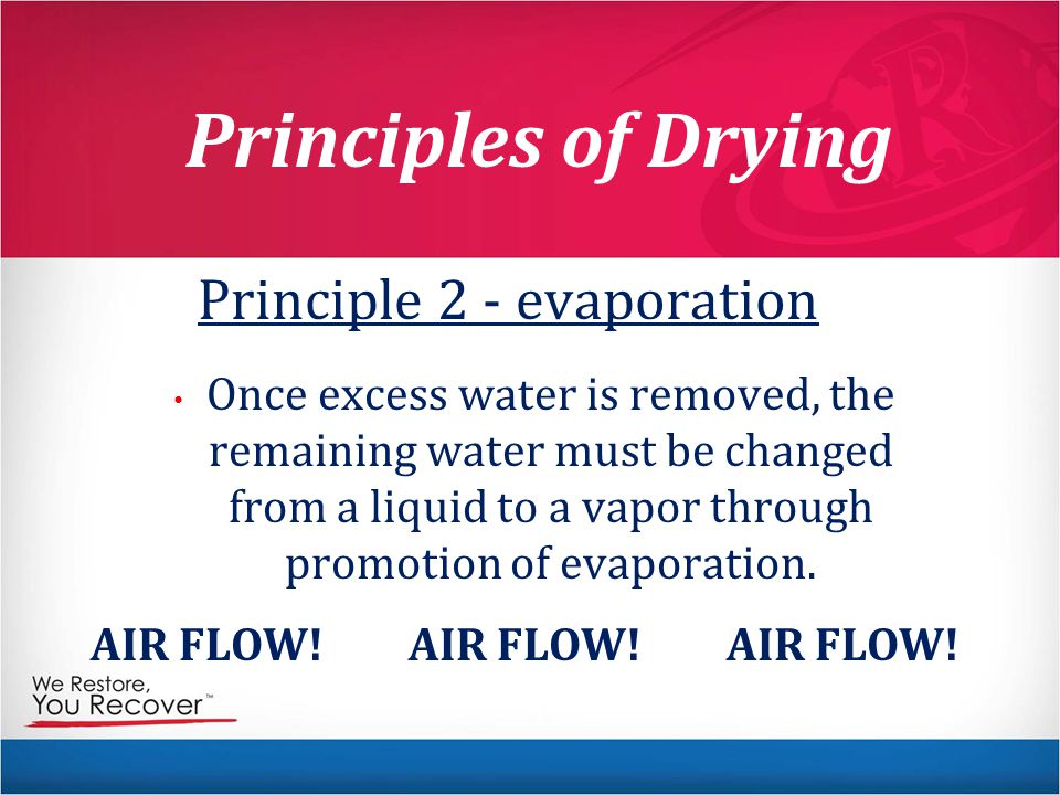 Principles of Drying Principle 2 - evaporation Once excess water is removed, the remaining water must be changed from a liquid to a vapor through promotion of evaporation.