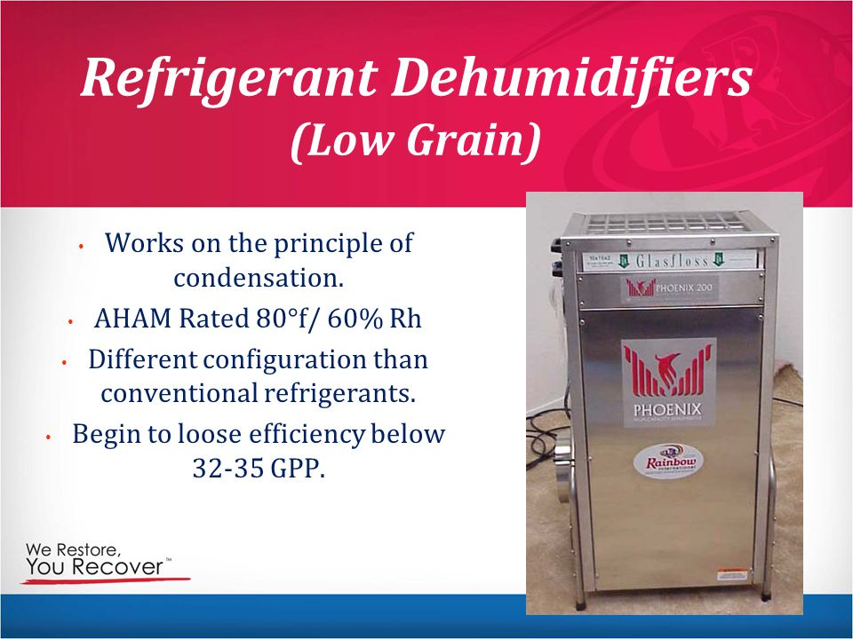 Refrigerant Dehumidifiers (Low Grain) Works on the principle of condensation.