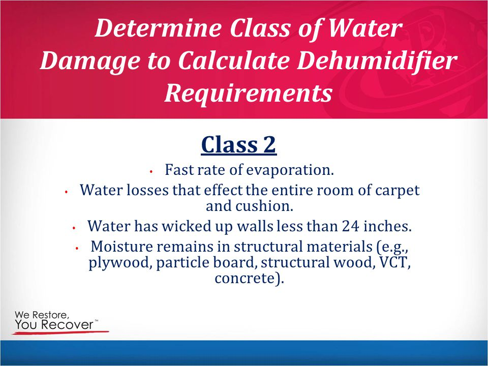 Determine Class of Water Damage to Calculate Dehumidifier Requirements Class 2 Fast rate of evaporation.