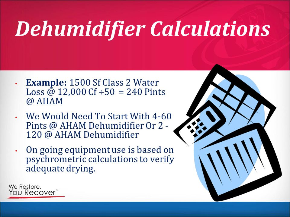 Dehumidifier Calculations Example: 1500 Sf Class 2 Water Loss @ 12,000 Cf  50 = 240 Pints @ AHAM We Would Need To Start With 4-60 Pints @ AHAM Dehumidifier Or 2 - 120 @ AHAM Dehumidifier On going equipment use is based on psychrometric calculations to verify adequate drying.