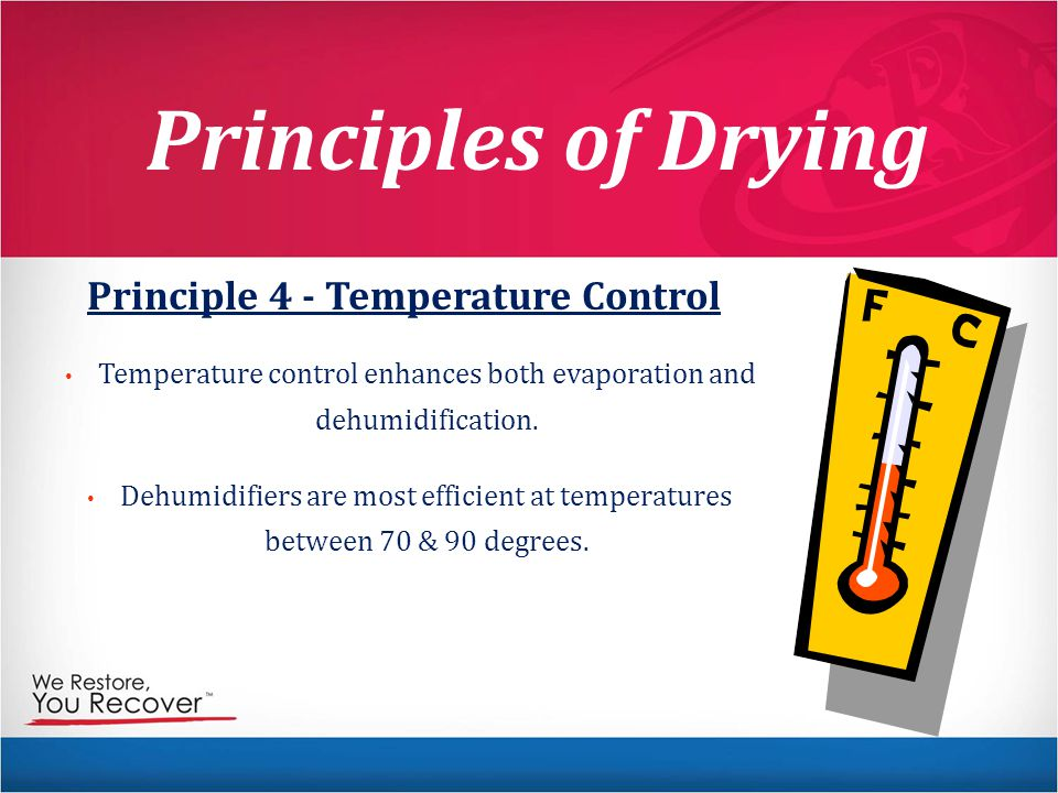 Principles of Drying Principle 4 - Temperature Control Temperature control enhances both evaporation and dehumidification. Dehumidifiers are most effi