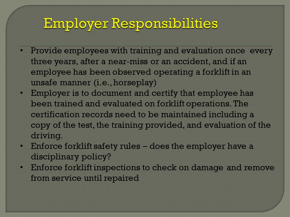 Provide employees with training and evaluation once every three years, after a near-miss or an accident, and if an employee has been observed operating a forklift in an unsafe manner (i.e., horseplay) Employer is to document and certify that employee has been trained and evaluated on forklift operations.