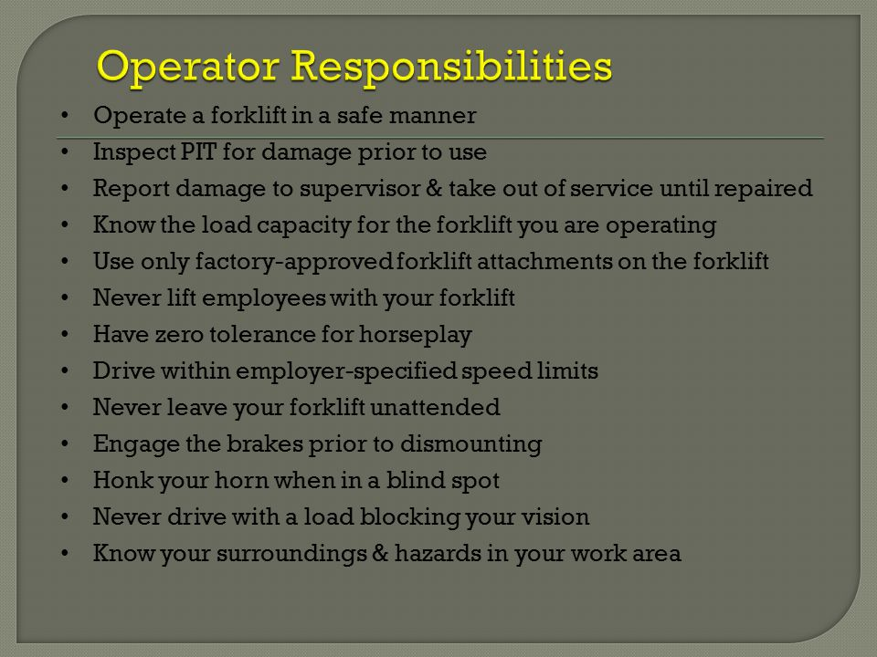 Operate a forklift in a safe manner Inspect PIT for damage prior to use Report damage to supervisor & take out of service until repaired Know the load capacity for the forklift you are operating Use only factory-approved forklift attachments on the forklift Never lift employees with your forklift Have zero tolerance for horseplay Drive within employer-specified speed limits Never leave your forklift unattended Engage the brakes prior to dismounting Honk your horn when in a blind spot Never drive with a load blocking your vision Know your surroundings & hazards in your work area