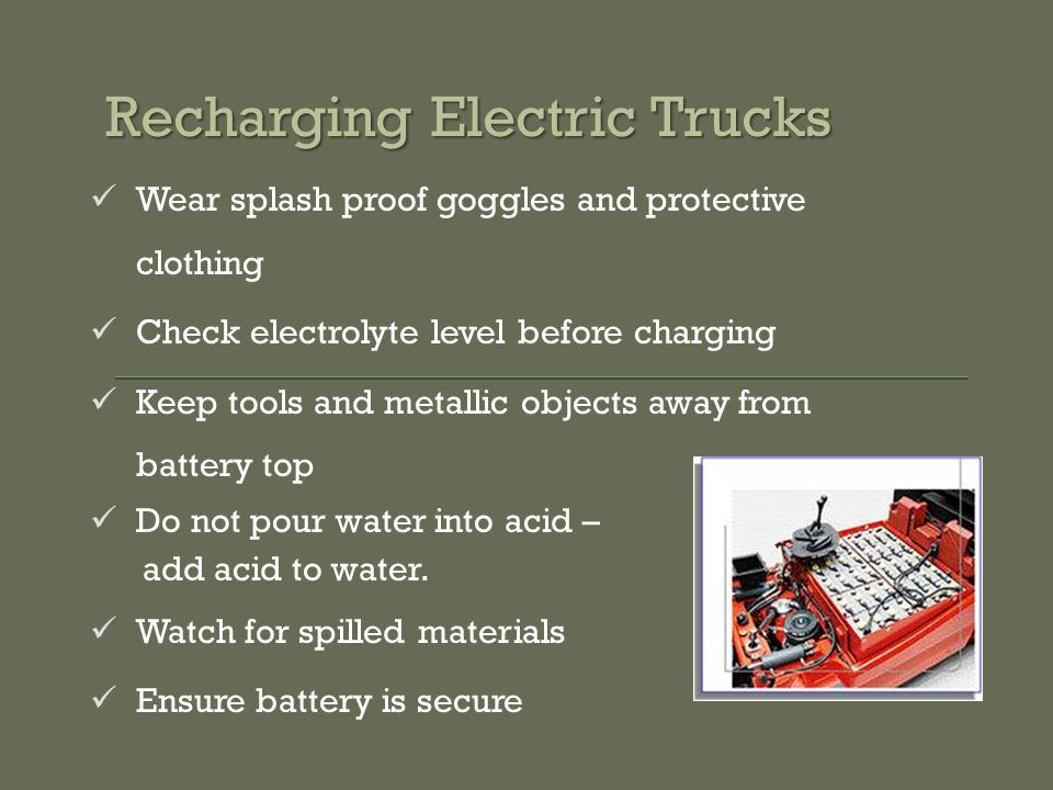 Recharging Electric Trucks Wear splash proof goggles and protective clothing Check electrolyte level before charging Keep tools and metallic objects away from battery top Do not pour water into acid – add acid to water.