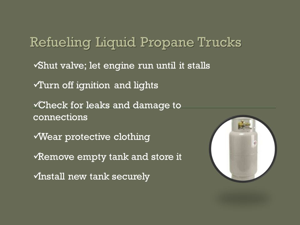 Refueling Liquid Propane Trucks Shut valve; let engine run until it stalls Turn off ignition and lights Check for leaks and damage to connections Wear protective clothing Remove empty tank and store it Install new tank securely