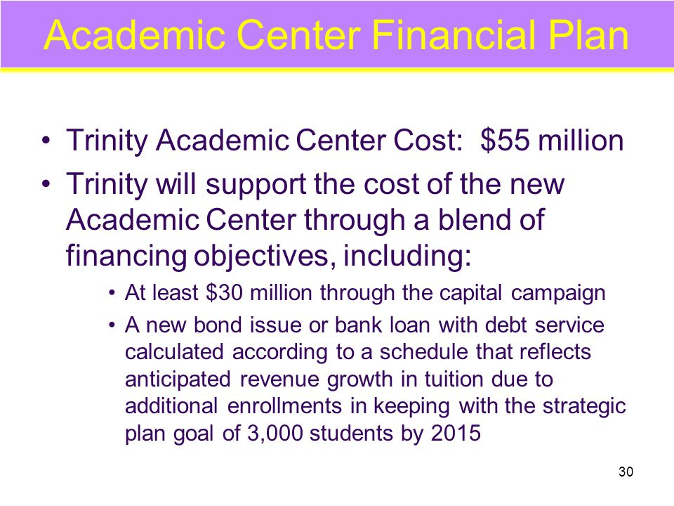 30 Academic Center Financial Plan Trinity Academic Center Cost: $55 million Trinity will support the cost of the new Academic Center through a blend of financing objectives, including: At least $30 million through the capital campaign A new bond issue or bank loan with debt service calculated according to a schedule that reflects anticipated revenue growth in tuition due to additional enrollments in keeping with the strategic plan goal of 3,000 students by 2015