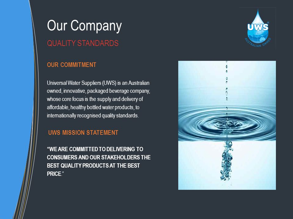 Our Company OUR COMMITMENT Universal Water Suppliers (UWS) is an Australian owned, innovative, packaged beverage company, whose core focus is the supply and delivery of affordable, healthy bottled water products, to internationally recognised quality standards.