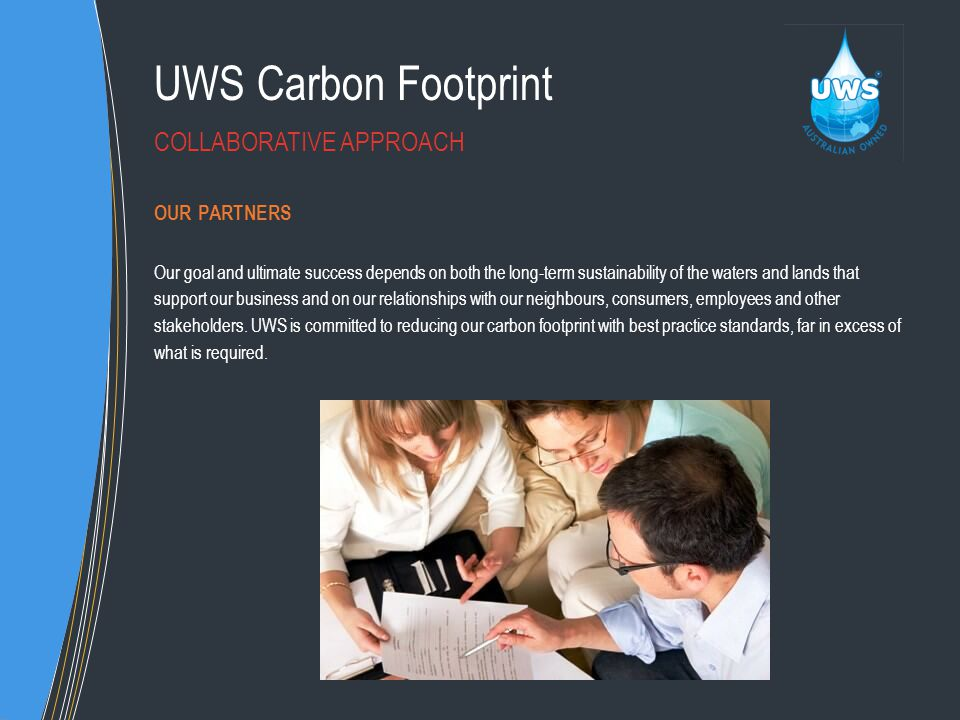 UWS Carbon Footprint OUR PARTNERS Our goal and ultimate success depends on both the long-term sustainability of the waters and lands that support our business and on our relationships with our neighbours, consumers, employees and other stakeholders.