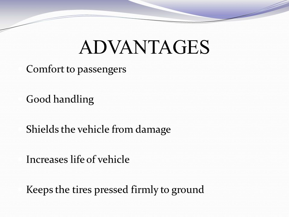 ADVANTAGES Comfort to passengers Good handling Shields the vehicle from damage Increases life of vehicle Keeps the tires pressed firmly to ground