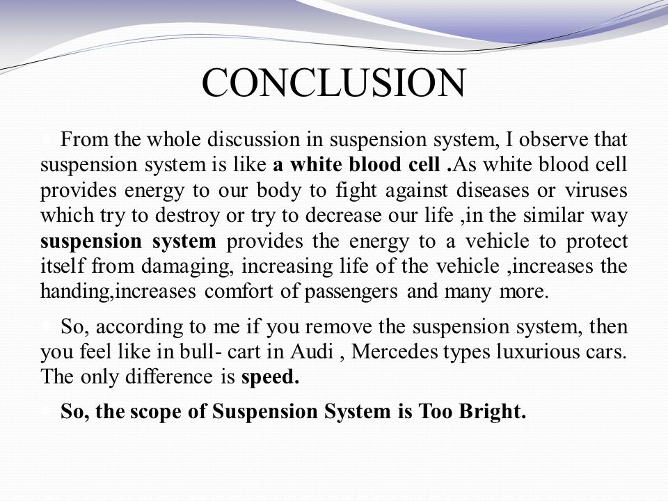 CONCLUSION From the whole discussion in suspension system, I observe that suspension system is like a white blood cell.As white blood cell provides energy to our body to fight against diseases or viruses which try to destroy or try to decrease our life,in the similar way suspension system provides the energy to a vehicle to protect itself from damaging, increasing life of the vehicle,increases the handing,increases comfort of passengers and many more.