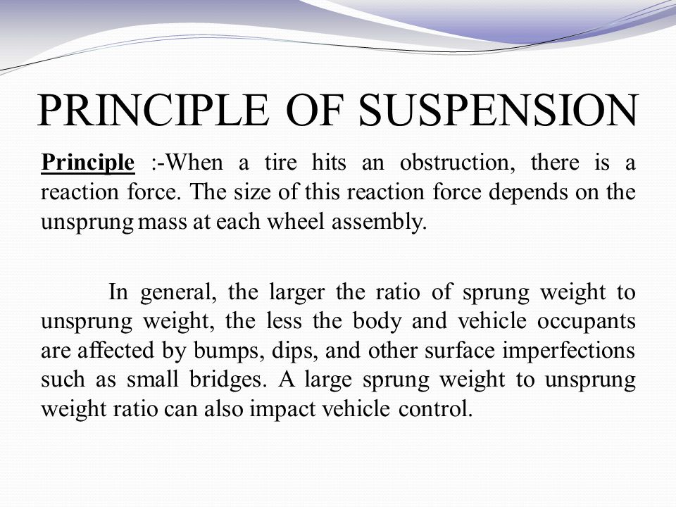PRINCIPLE OF SUSPENSION Principle :-When a tire hits an obstruction, there is a reaction force.