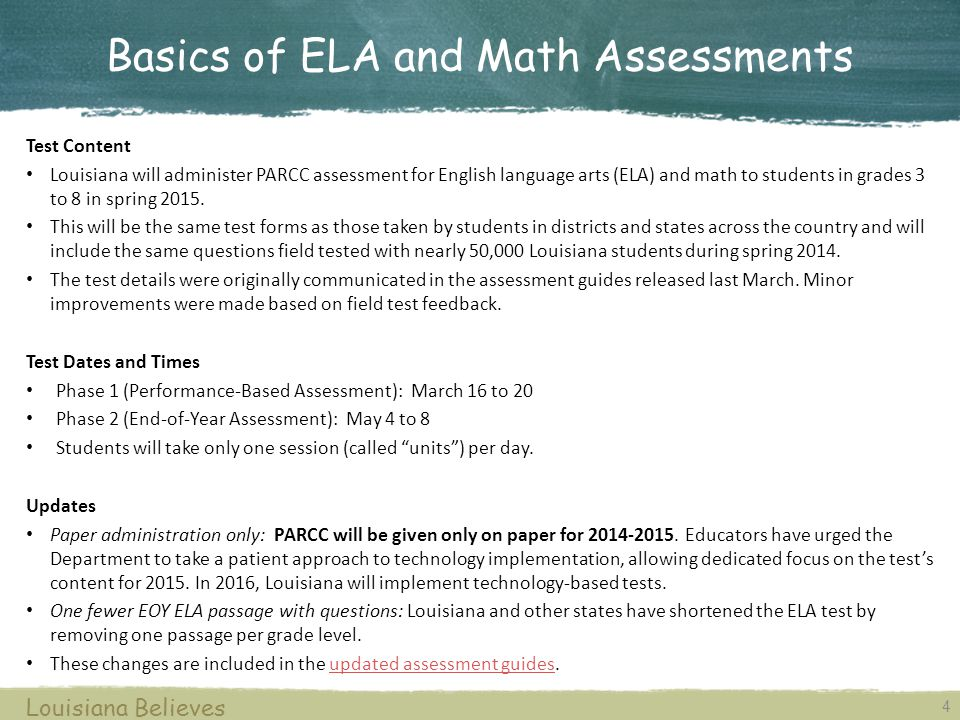 For more information, contact assessment@la.gov.assessment@la.gov Louisiana Believes TaskKey Dates Districts should: Ensure all LEP Plans are updated Ensure accessibility features and modifications are being used 30 days prior to the assessment windows Next Steps Weekly PARCC Office Hours Background: Dedicated time to answer educator questions related to the PARCC assessments When: Every Thursday at 11:00 a.m.