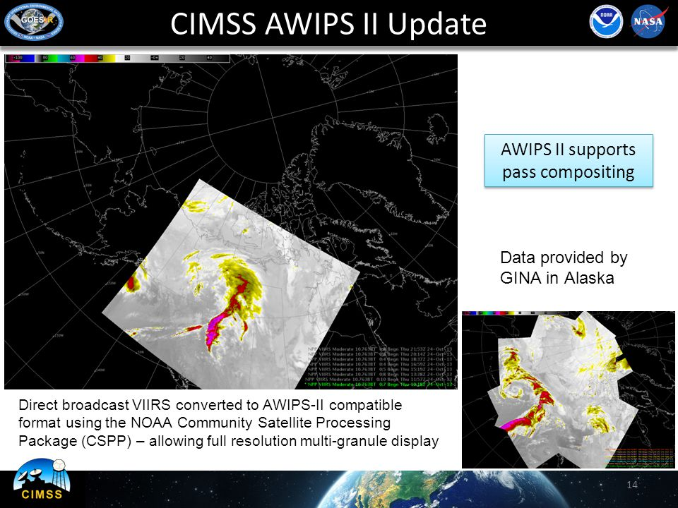 CIMSS AWIPS II Update 14 AWIPS II supports pass compositing Direct broadcast VIIRS converted to AWIPS-II compatible format using the NOAA Community Satellite Processing Package (CSPP) – allowing full resolution multi-granule display Data provided by GINA in Alaska