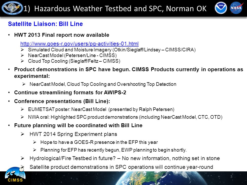 1) Hazardous Weather Testbed and SPC, Norman OK 3 Satellite Liaison: Bill Line HWT 2013 Final report now available http://www.goes-r.gov/users/pg-activities-01.html  Simulated Cloud and Moisture Imagery (Otkin/Sieglaff/Lindsey – CIMSS/CIRA)  NearCast Model (Petersen/Line - CIMSS)  Cloud Top Cooling (Sieglaff/Feltz – CIMSS) Product demonstrations in SPC have begun.