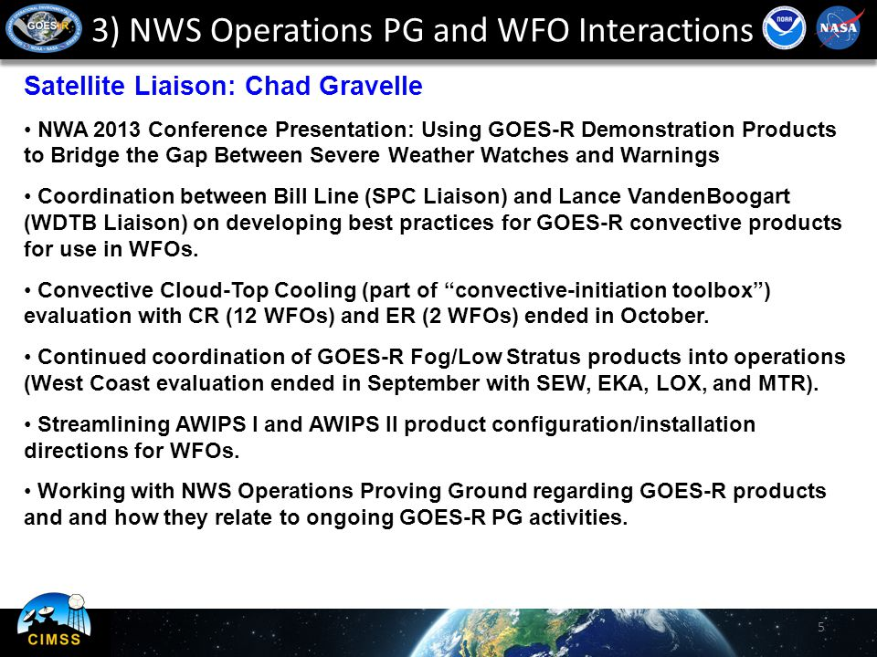 3) NWS Operations PG and WFO Interactions Satellite Liaison: Chad Gravelle NWA 2013 Conference Presentation: Using GOES-R Demonstration Products to Bridge the Gap Between Severe Weather Watches and Warnings Coordination between Bill Line (SPC Liaison) and Lance VandenBoogart (WDTB Liaison) on developing best practices for GOES-R convective products for use in WFOs.