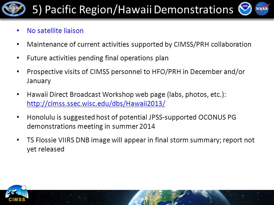 5) Pacific Region/Hawaii Demonstrations No satellite liaison Maintenance of current activities supported by CIMSS/PRH collaboration Future activities pending final operations plan Prospective visits of CIMSS personnel to HFO/PRH in December and/or January Hawaii Direct Broadcast Workshop web page (labs, photos, etc.): http://cimss.ssec.wisc.edu/dbs/Hawaii2013/ http://cimss.ssec.wisc.edu/dbs/Hawaii2013/ Honolulu is suggested host of potential JPSS-supported OCONUS PG demonstrations meeting in summer 2014 TS Flossie VIIRS DNB image will appear in final storm summary; report not yet released