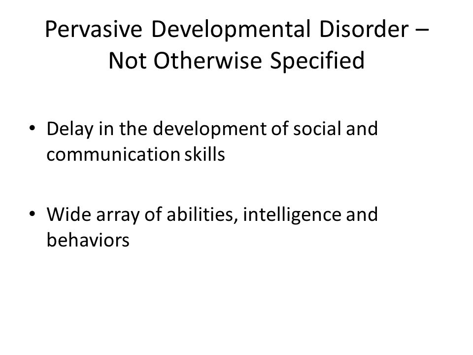 Pervasive Developmental Disorder – Not Otherwise Specified Delay in the development of social and communication skills Wide array of abilities, intelligence and behaviors