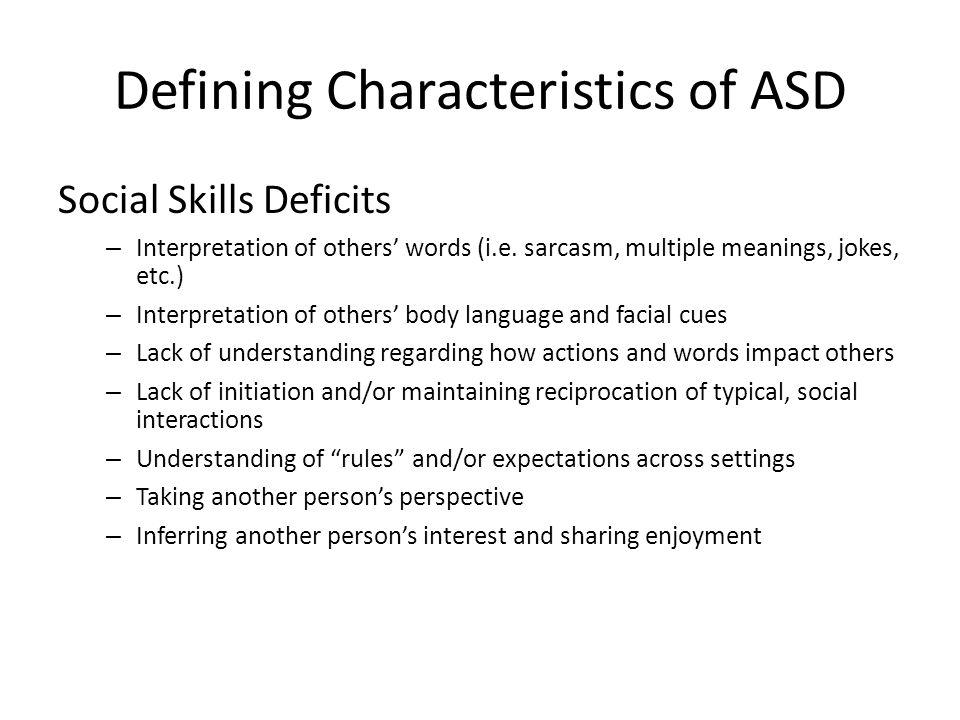 Defining Characteristics of ASD Social Skills Deficits – Interpretation of others' words (i.e. sarcasm, multiple meanings, jokes, etc.) – Interpretati