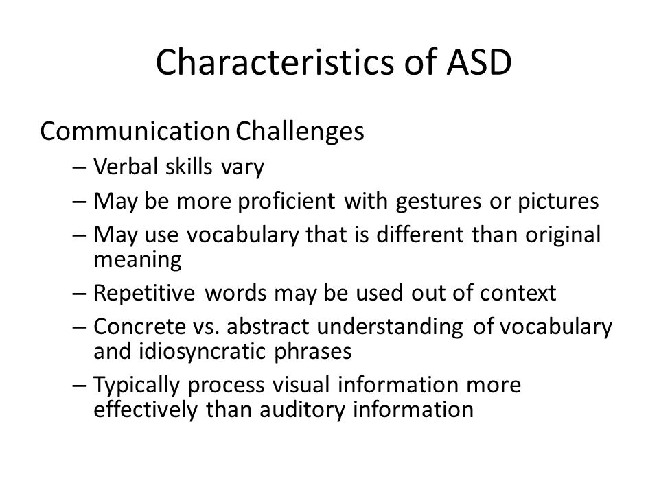 Characteristics of ASD Communication Challenges – Verbal skills vary – May be more proficient with gestures or pictures – May use vocabulary that is d