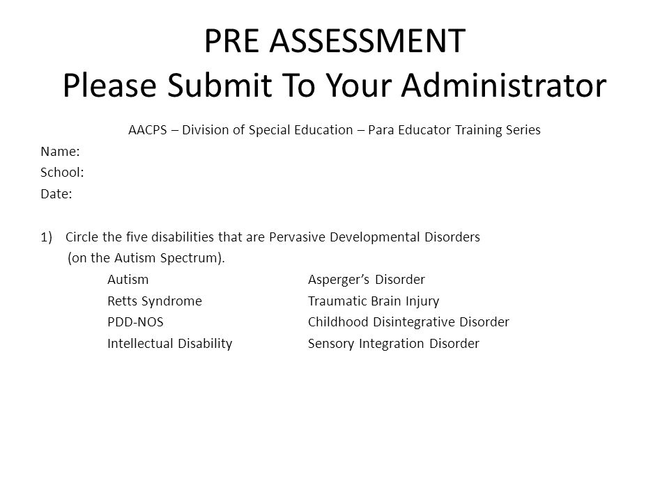 PRE ASSESSMENT Please Submit To Your Administrator AACPS – Division of Special Education – Para Educator Training Series Name: School: Date: 1)Circle the five disabilities that are Pervasive Developmental Disorders (on the Autism Spectrum).