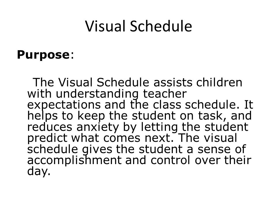 Visual Schedule Purpose: The Visual Schedule assists children with understanding teacher expectations and the class schedule.