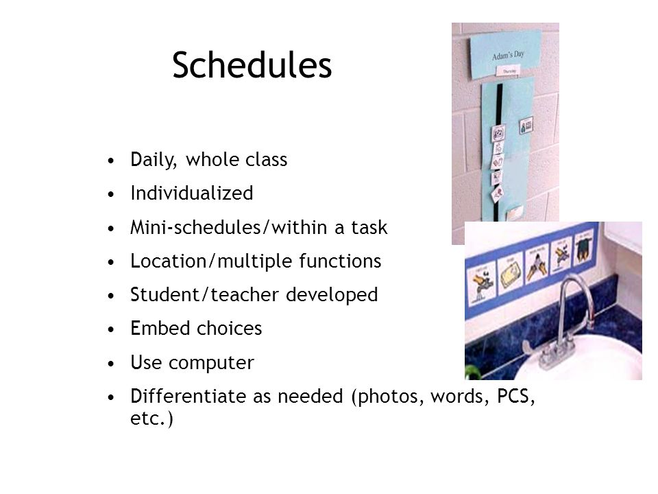 Schedules Daily, whole class Individualized Mini-schedules/within a task Location/multiple functions Student/teacher developed Embed choices Use computer Differentiate as needed (photos, words, PCS, etc.)