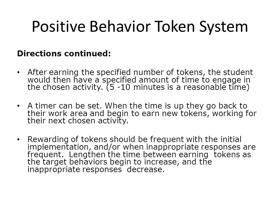 Positive Behavior Token System Directions continued: After earning the specified number of tokens, the student would then have a specified amount of time to engage in the chosen activity.