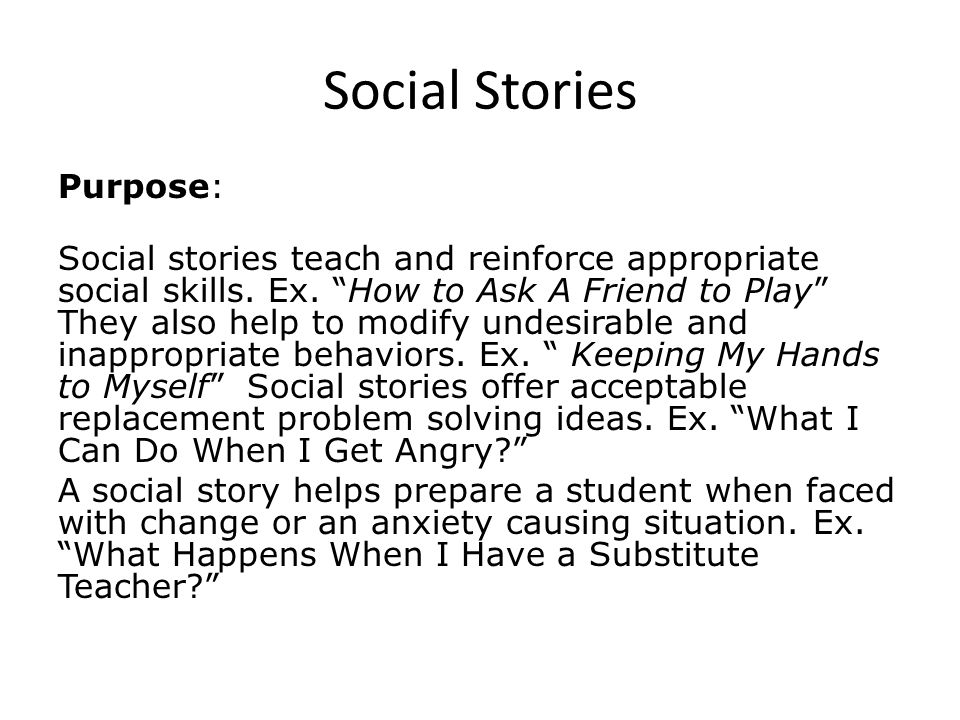Social Stories Purpose: Social stories teach and reinforce appropriate social skills.