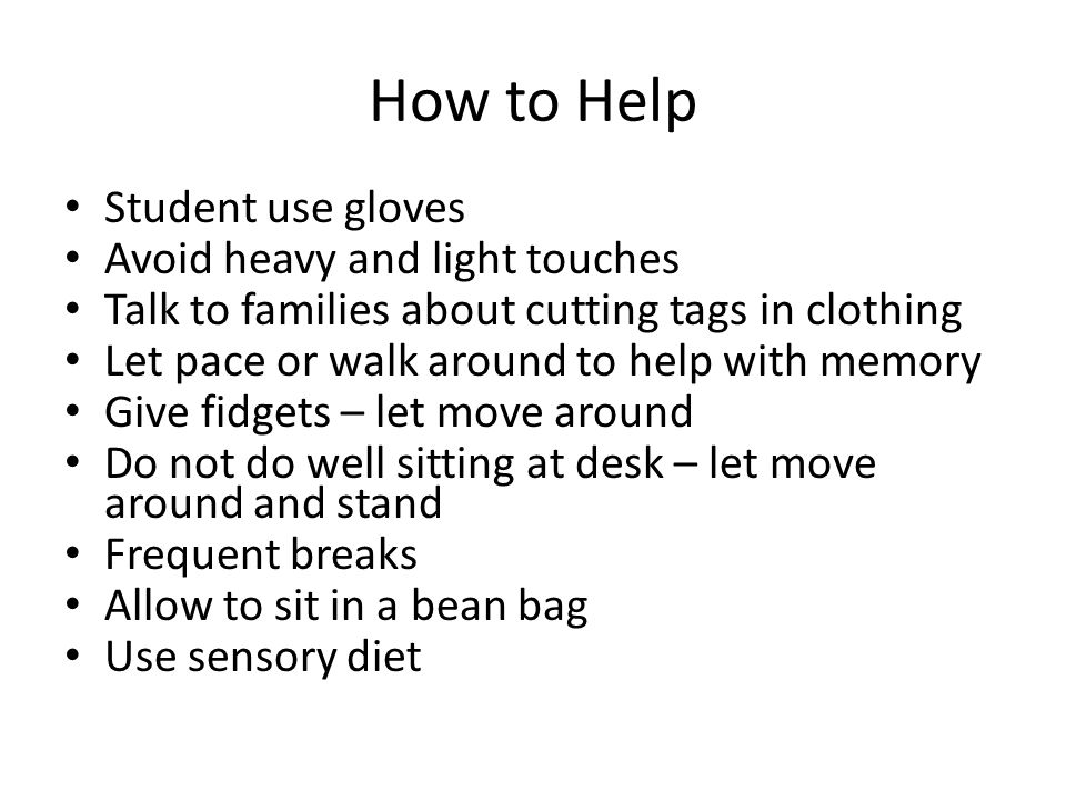 How to Help Student use gloves Avoid heavy and light touches Talk to families about cutting tags in clothing Let pace or walk around to help with memory Give fidgets – let move around Do not do well sitting at desk – let move around and stand Frequent breaks Allow to sit in a bean bag Use sensory diet