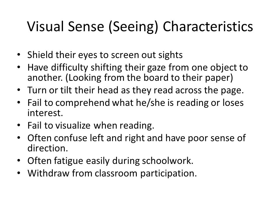 Visual Sense (Seeing) Characteristics Shield their eyes to screen out sights Have difficulty shifting their gaze from one object to another.