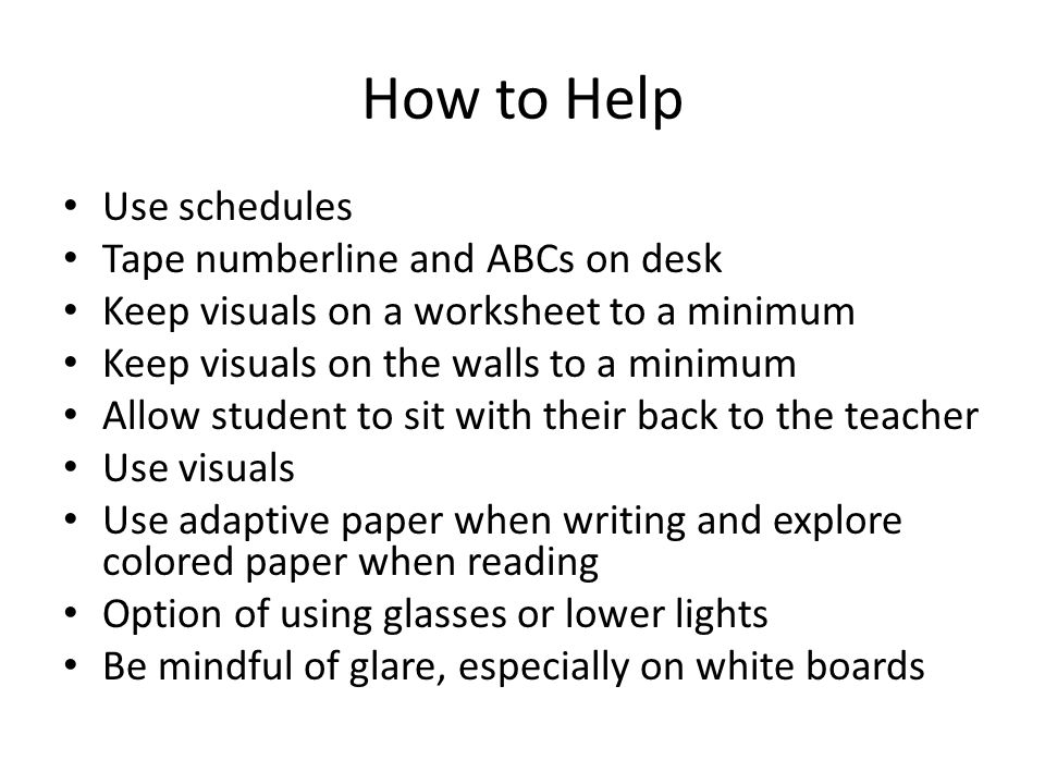 How to Help Use schedules Tape numberline and ABCs on desk Keep visuals on a worksheet to a minimum Keep visuals on the walls to a minimum Allow student to sit with their back to the teacher Use visuals Use adaptive paper when writing and explore colored paper when reading Option of using glasses or lower lights Be mindful of glare, especially on white boards