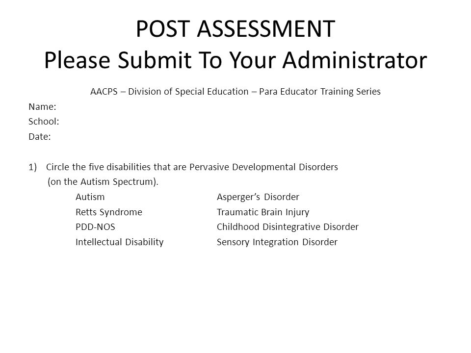 POST ASSESSMENT Please Submit To Your Administrator AACPS – Division of Special Education – Para Educator Training Series Name: School: Date: 1)Circle the five disabilities that are Pervasive Developmental Disorders (on the Autism Spectrum).