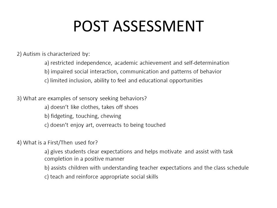 POST ASSESSMENT 2) Autism is characterized by: a) restricted independence, academic achievement and self-determination b) impaired social interaction, communication and patterns of behavior c) limited inclusion, ability to feel and educational opportunities 3) What are examples of sensory seeking behaviors.