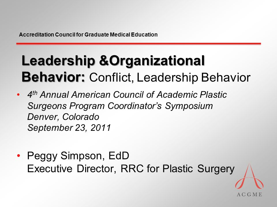 Accreditation Council for Graduate Medical Education Leadership &Organizational Behavior: Leadership &Organizational Behavior: Conflict, Leadership Behavior 4 th Annual American Council of Academic Plastic Surgeons Program Coordinator's Symposium Denver, Colorado September 23, 2011 Peggy Simpson, EdD Executive Director, RRC for Plastic Surgery