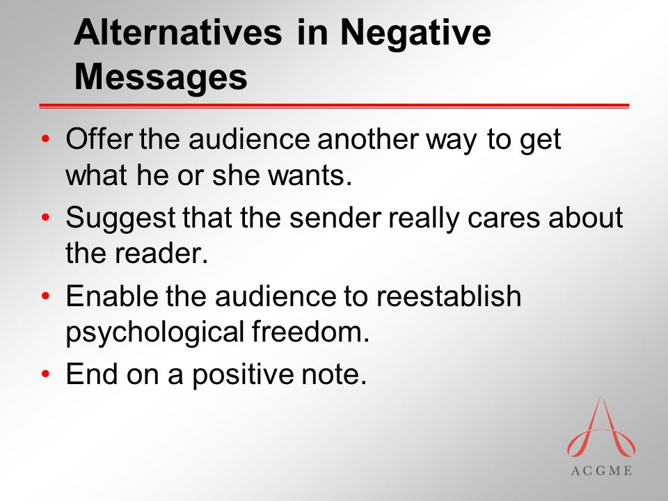 Alternatives in Negative Messages Offer the audience another way to get what he or she wants.