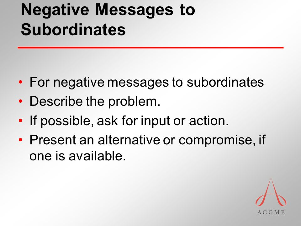 Negative Messages to Subordinates For negative messages to subordinates Describe the problem.