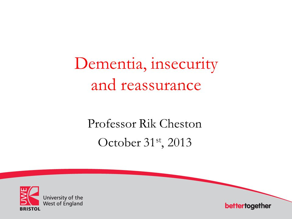 Dementia, insecurity and reassurance Professor Rik Cheston October 31 st, 2013