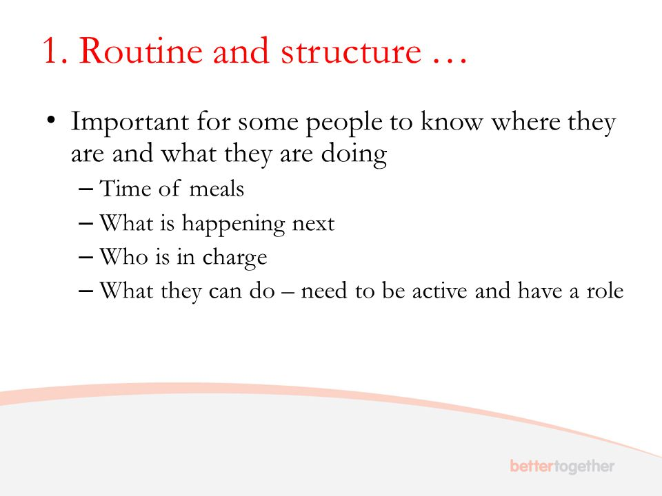 1. Routine and structure … Important for some people to know where they are and what they are doing – Time of meals – What is happening next – Who is