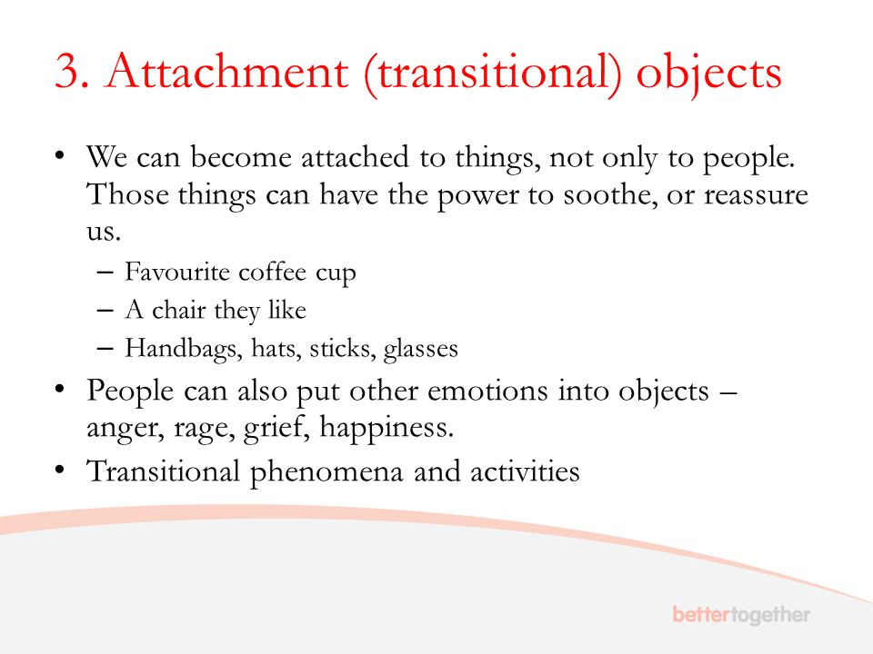 3. Attachment (transitional) objects We can become attached to things, not only to people.