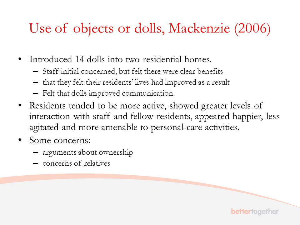 Use of objects or dolls, Mackenzie (2006) Introduced 14 dolls into two residential homes. – Staff initial concerned, but felt there were clear benefit