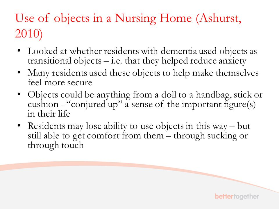 Use of objects in a Nursing Home (Ashurst, 2010) Looked at whether residents with dementia used objects as transitional objects – i.e. that they helpe