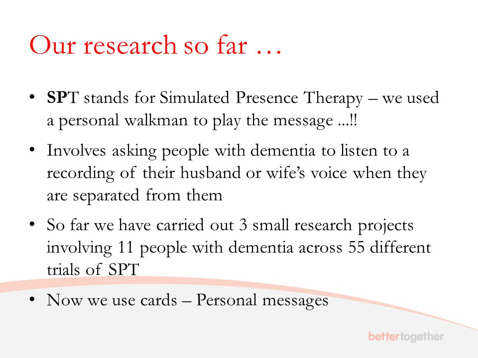 Our research so far … SPT stands for Simulated Presence Therapy – we used a personal walkman to play the message...!! Involves asking people with deme