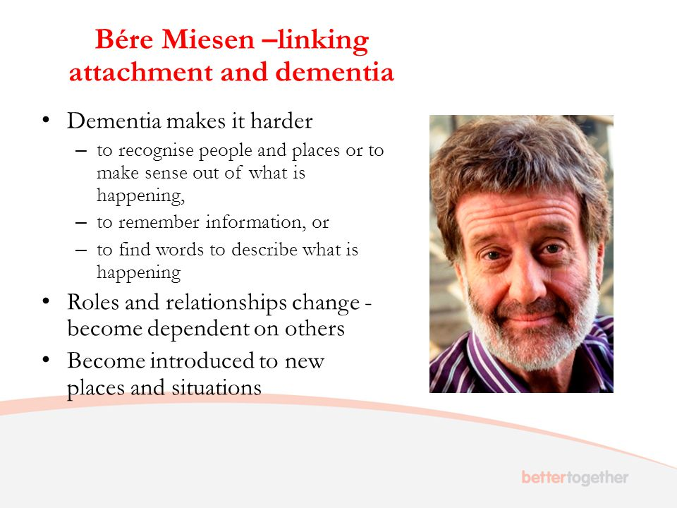 Bére Miesen –linking attachment and dementia Dementia makes it harder – to recognise people and places or to make sense out of what is happening, – to remember information, or – to find words to describe what is happening Roles and relationships change - become dependent on others Become introduced to new places and situations