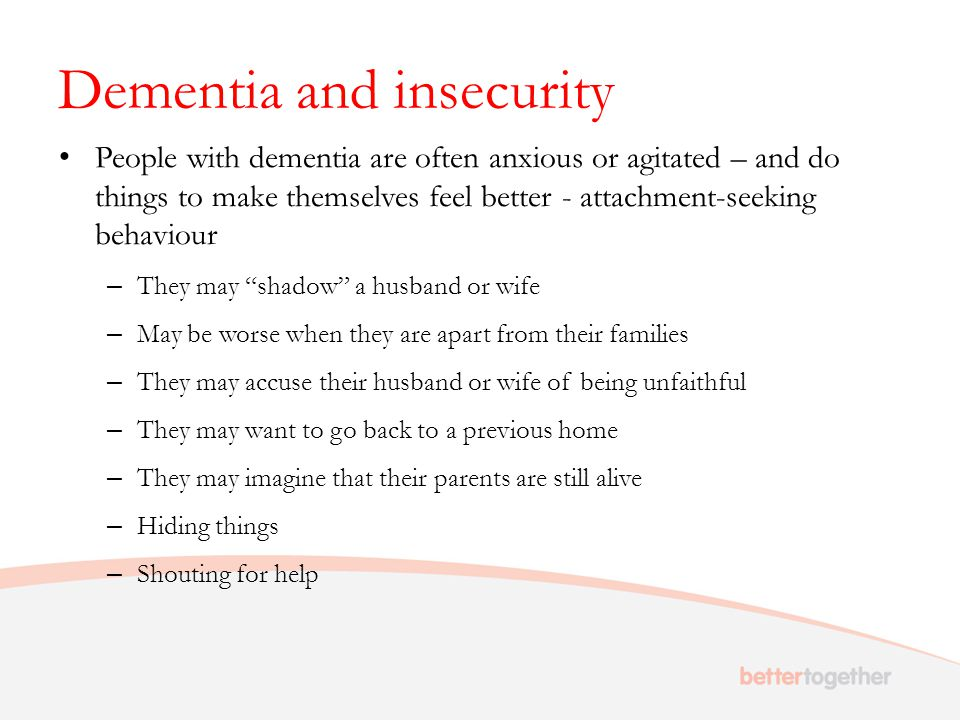 Dementia and insecurity People with dementia are often anxious or agitated – and do things to make themselves feel better - attachment-seeking behavio